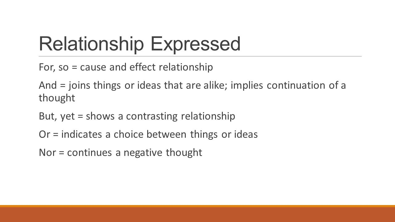 Relationship Expressed For, so = cause and effect relationship And = joins things or ideas that are alike; implies continuation of a thought But, yet = shows a contrasting relationship Or = indicates a choice between things or ideas Nor = continues a negative thought