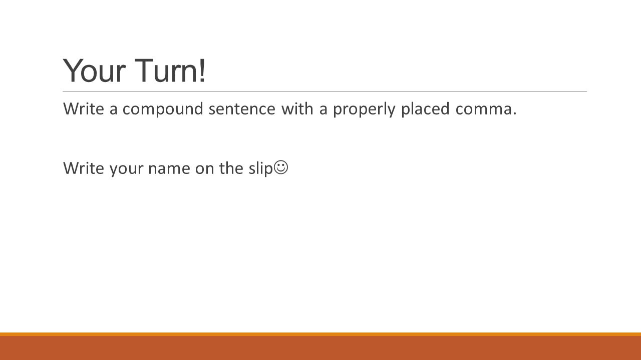 Your Turn! Write a compound sentence with a properly placed comma. Write your name on the slip