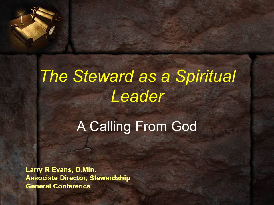 The Steward as a Spiritual Leader A Calling From God Larry R Evans, D.Min. Associate Director, Stewardship General Conference