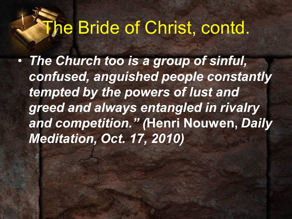 The Bride of Christ, contd. The Church too is a group of sinful, confused, anguished people constantly tempted by the powers of lust and greed and alw