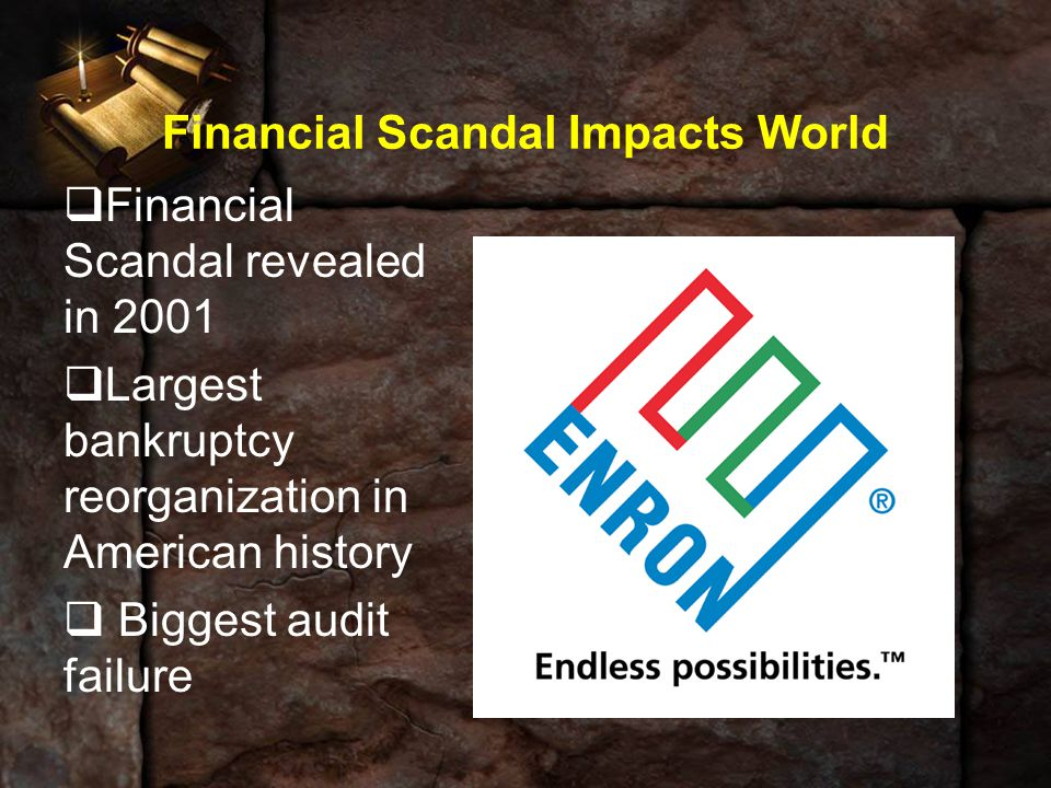 Financial Scandal Impacts World  Financial Scandal revealed in 2001  Largest bankruptcy reorganization in American history  Biggest audit failure