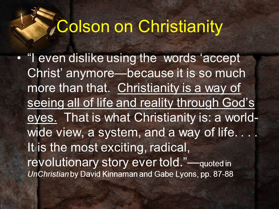 "Colson on Christianity ""I even dislike using the words 'accept Christ' anymore—because it is so much more than that. Christianity is a way of seeing a"