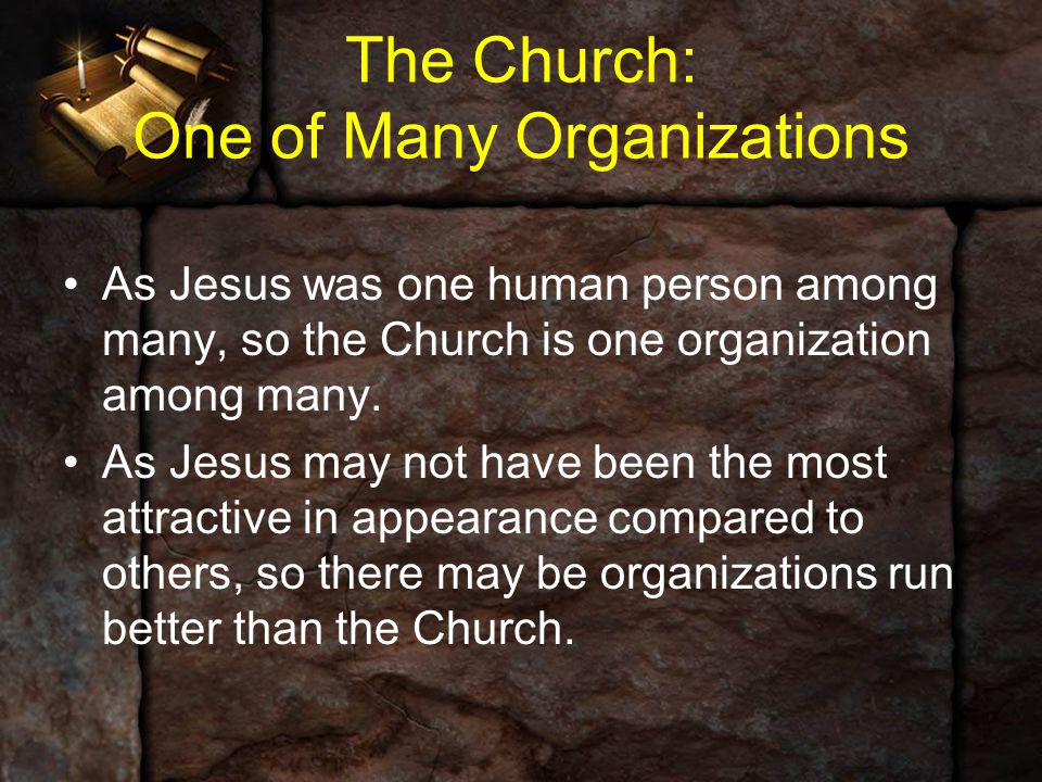 The Church: One of Many Organizations As Jesus was one human person among many, so the Church is one organization among many. As Jesus may not have be