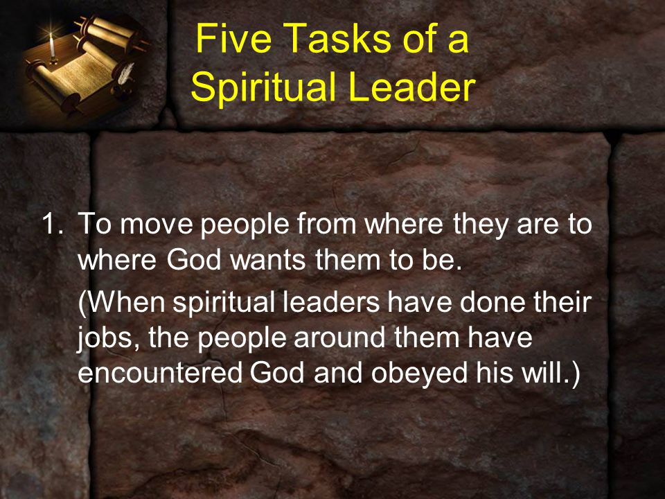 Five Tasks of a Spiritual Leader 1.To move people from where they are to where God wants them to be. (When spiritual leaders have done their jobs, the