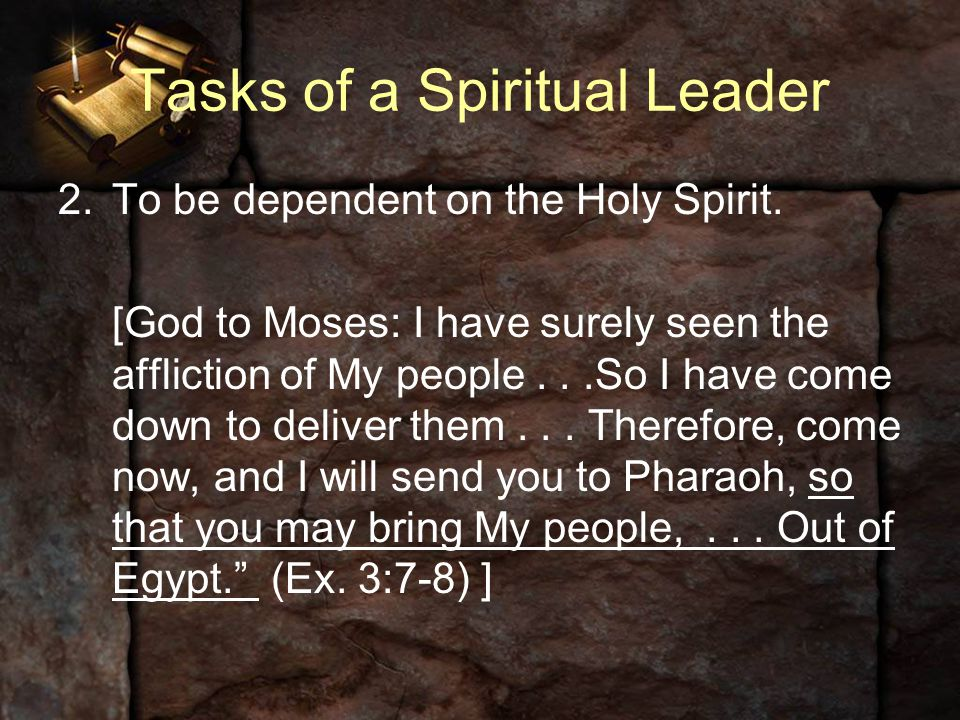Tasks of a Spiritual Leader 2.To be dependent on the Holy Spirit. [God to Moses: I have surely seen the affliction of My people...So I have come down