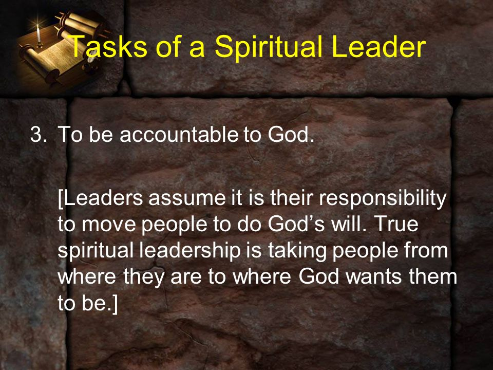 Tasks of a Spiritual Leader 3.To be accountable to God. [Leaders assume it is their responsibility to move people to do God's will. True spiritual lea