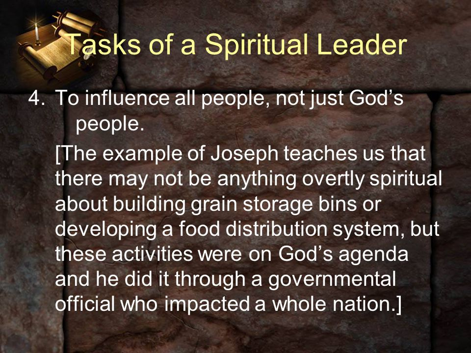 Tasks of a Spiritual Leader 4.To influence all people, not just God's people. [The example of Joseph teaches us that there may not be anything overtly