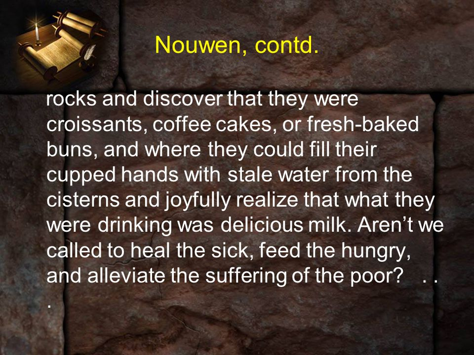 Nouwen, contd. rocks and discover that they were croissants, coffee cakes, or fresh-baked buns, and where they could fill their cupped hands with stal