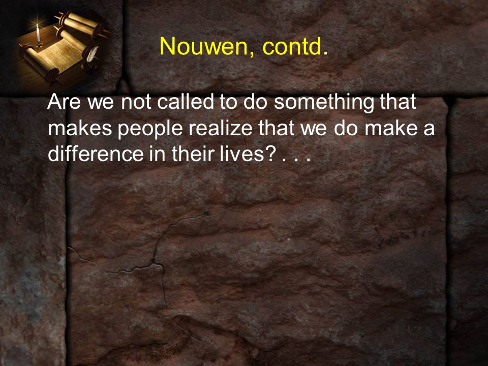 Nouwen, contd. Are we not called to do something that makes people realize that we do make a difference in their lives?...