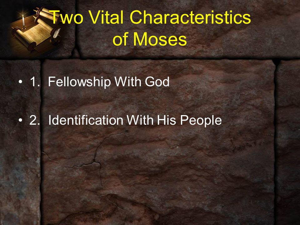 Two Vital Characteristics of Moses 1. Fellowship With God 2.Identification With His People
