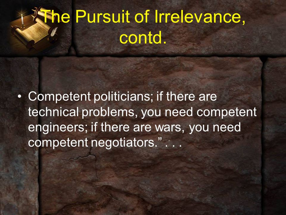 The Pursuit of Irrelevance, contd. Competent politicians; if there are technical problems, you need competent engineers; if there are wars, you need c