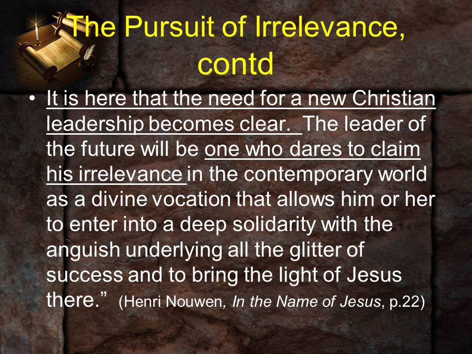 The Pursuit of Irrelevance, contd It is here that the need for a new Christian leadership becomes clear. The leader of the future will be one who dare