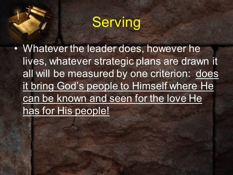 Serving Whatever the leader does, however he lives, whatever strategic plans are drawn it all will be measured by one criterion: does it bring God's p