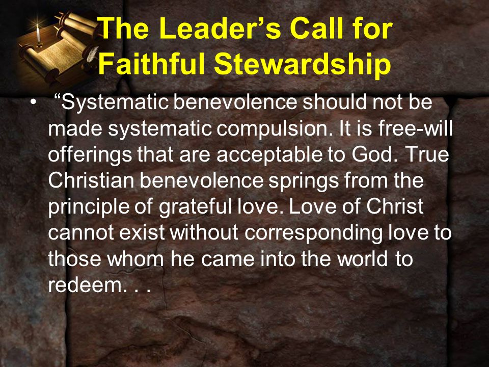 "The Leader's Call for Faithful Stewardship ""Systematic benevolence should not be made systematic compulsion. It is free-will offerings that are accept"