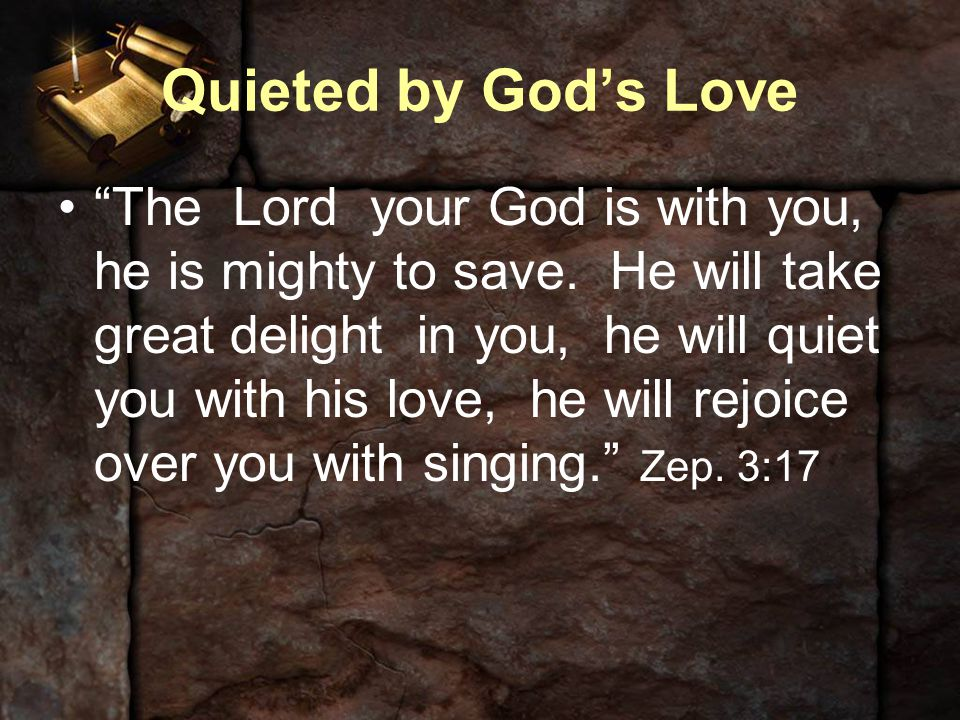 "Quieted by God's Love ""The Lord your God is with you, he is mighty to save. He will take great delight in you, he will quiet you with his love, he wil"