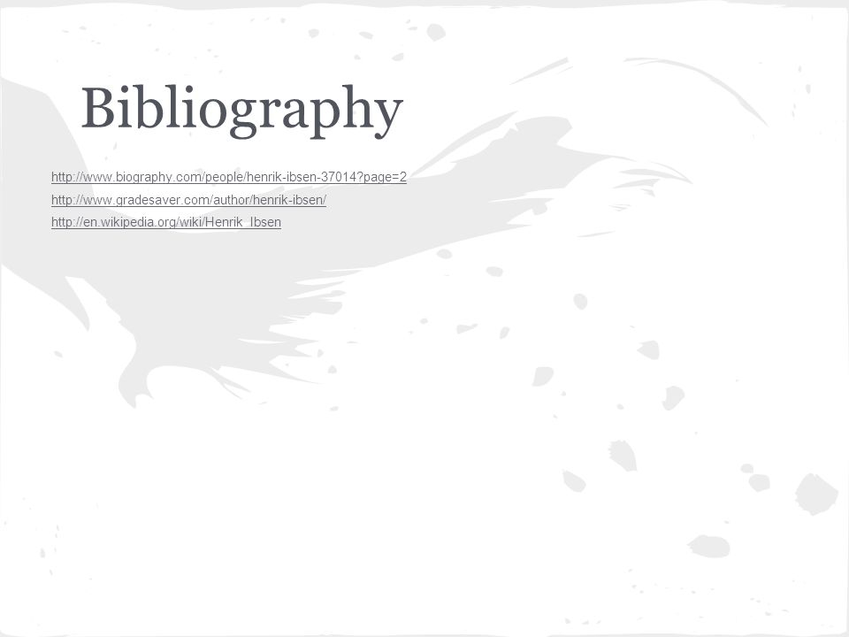 Bibliography http://www.biography.com/people/henrik-ibsen-37014 page=2 http://www.gradesaver.com/author/henrik-ibsen/ http://en.wikipedia.org/wiki/Henrik_Ibsen