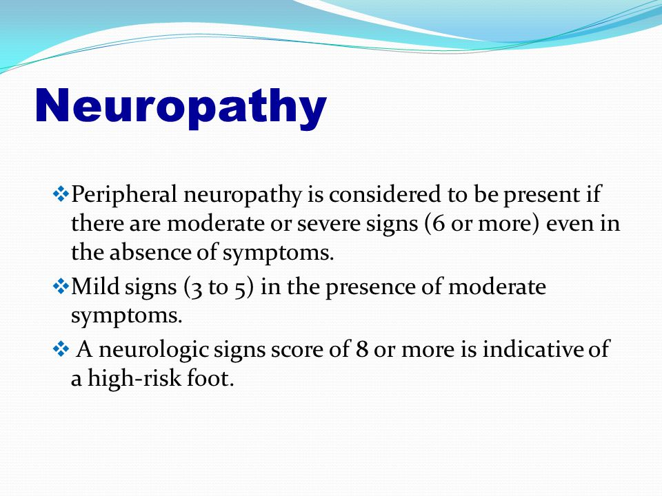 Neuropathy  Peripheral neuropathy is considered to be present if there are moderate or severe signs (6 or more) even in the absence of symptoms.