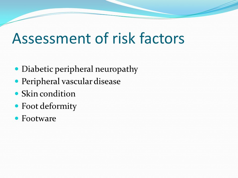 Assessment of risk factors Diabetic peripheral neuropathy Peripheral vascular disease Skin condition Foot deformity Footware
