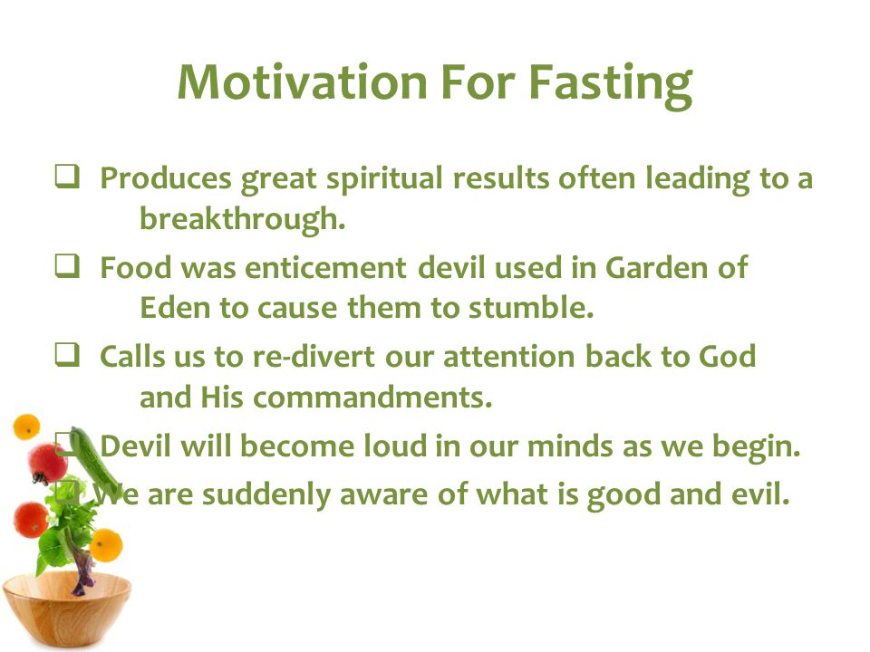 Motivation For Fasting  Produces great spiritual results often leading to a breakthrough.  Food was enticement devil used in Garden of Eden to cause