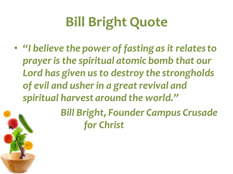 Bill Bright Quote I believe the power of fasting as it relates to prayer is the spiritual atomic bomb that our Lord has given us to destroy the strongholds of evil and usher in a great revival and spiritual harvest around the world. Bill Bright, Founder Campus Crusade for Christ