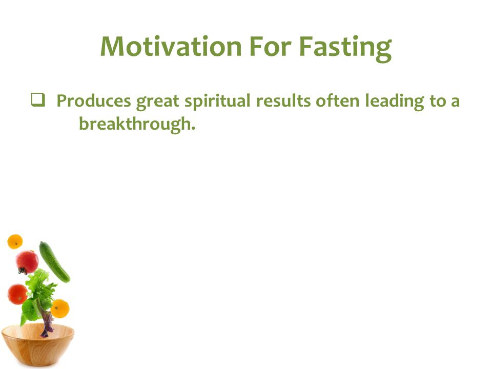 Motivation For Fasting  Produces great spiritual results often leading to a breakthrough.