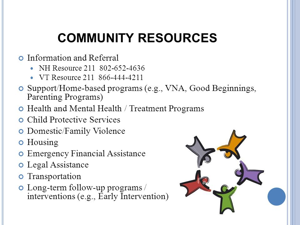 COMMUNITY RESOURCES Information and Referral NH Resource 211 802-652-4636 VT Resource 211 866-444-4211 Support/Home-based programs (e.g., VNA, Good Beginnings, Parenting Programs) Health and Mental Health / Treatment Programs Child Protective Services Domestic/Family Violence Housing Emergency Financial Assistance Legal Assistance Transportation Long-term follow-up programs / interventions (e.g., Early Intervention)