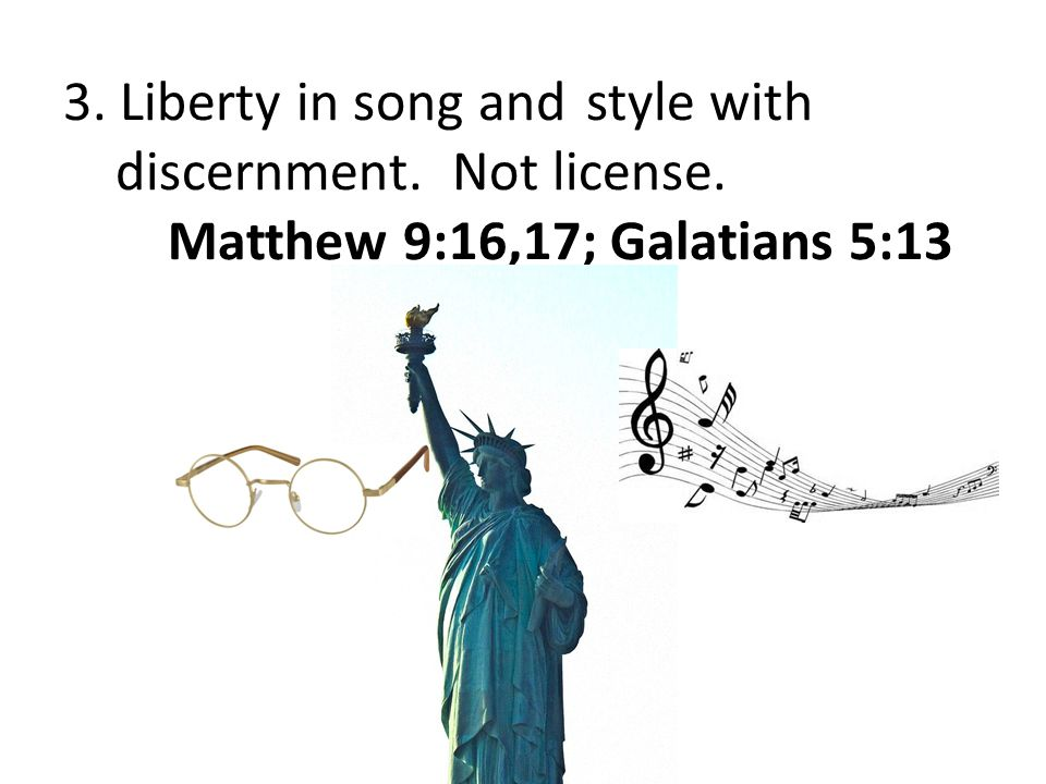 3. Liberty in song andstyle with discernment. Not license. Matthew 9:16,17; Galatians 5:13