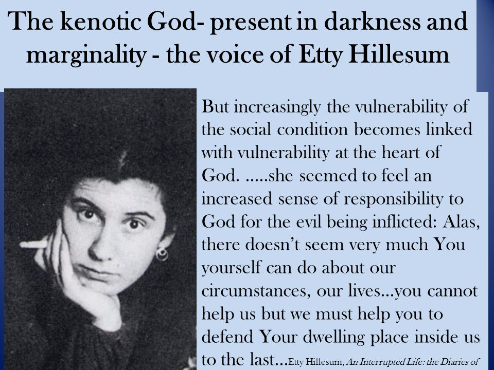 The kenotic God- present in darkness and marginality - the voice of Etty Hillesum But increasingly the vulnerability of the social condition becomes linked with vulnerability at the heart of God.