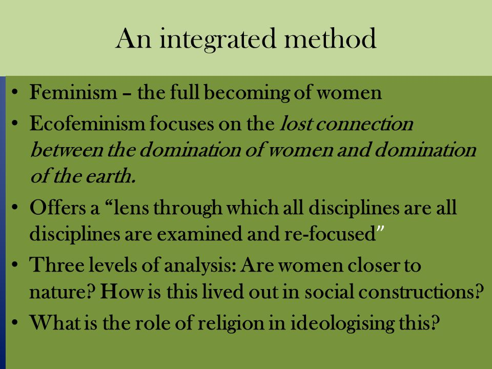 An integrated method Feminism – the full becoming of women Ecofeminism focuses on the lost connection between the domination of women and domination of the earth.