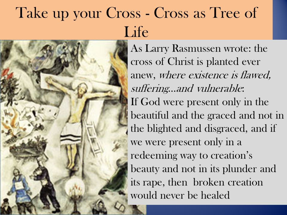 Take up your Cross - Cross as Tree of Life As Larry Rasmussen wrote: the cross of Christ is planted ever anew, where existence is flawed, suffering…and vulnerable: If God were present only in the beautiful and the graced and not in the blighted and disgraced, and if we were present only in a redeeming way to creation's beauty and not in its plunder and its rape, then broken creation would never be healed