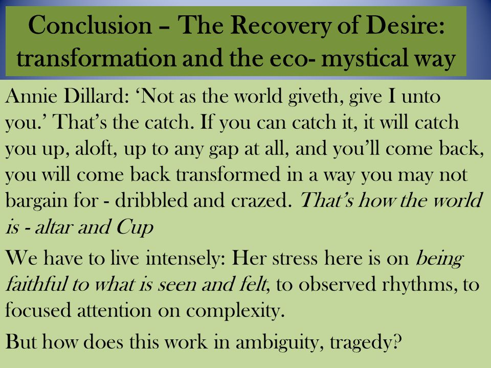 Conclusion – The Recovery of Desire: transformation and the eco- mystical way Annie Dillard: 'Not as the world giveth, give I unto you.' That's the catch.