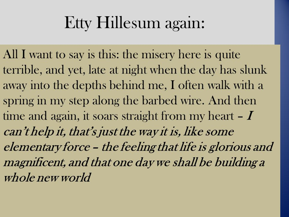 Etty Hillesum again: All I want to say is this: the misery here is quite terrible, and yet, late at night when the day has slunk away into the depths behind me, I often walk with a spring in my step along the barbed wire.