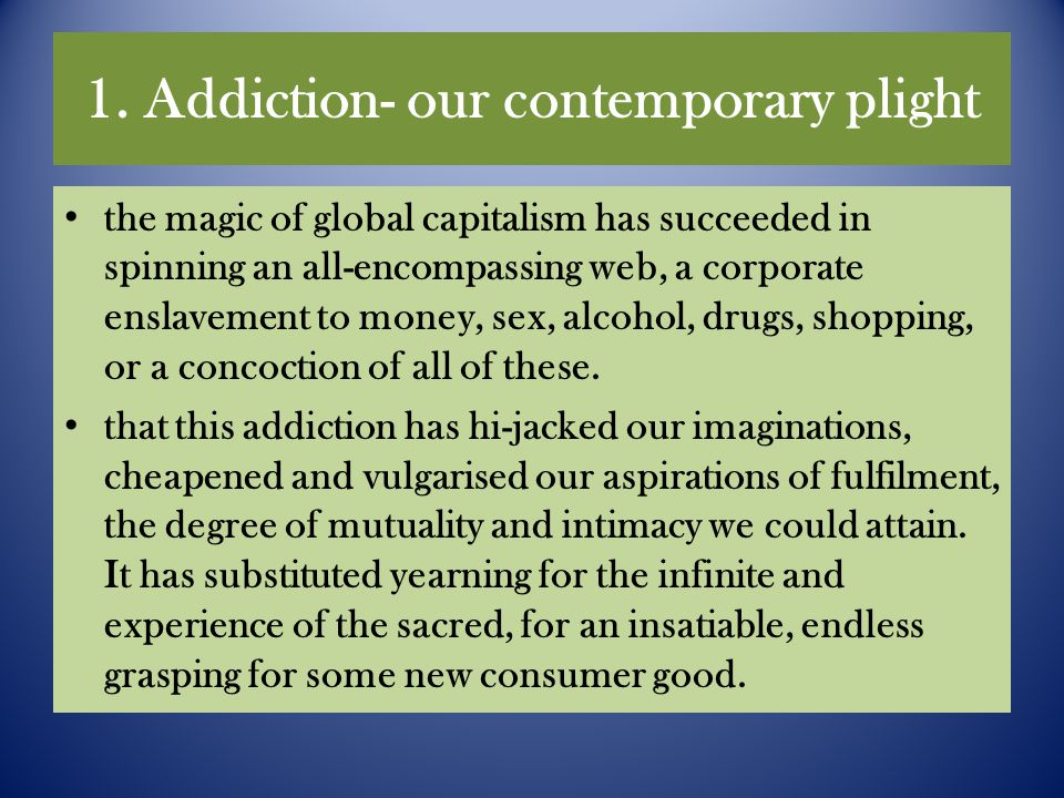 1. Addiction- our contemporary plight the magic of global capitalism has succeeded in spinning an all-encompassing web, a corporate enslavement to mon