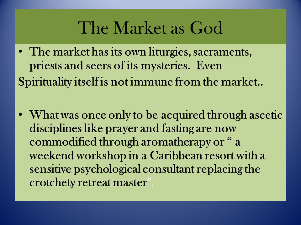 The Market as God The market has its own liturgies, sacraments, priests and seers of its mysteries.