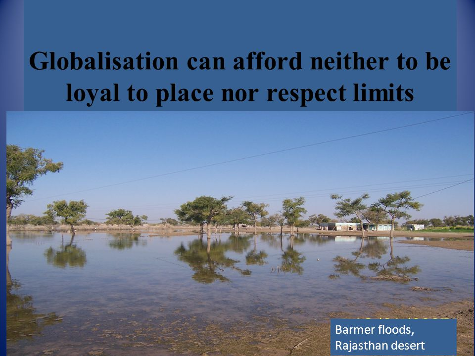 Globalisation can afford neither to be loyal to place nor respect limits Barmer floods, Rajasthan desert