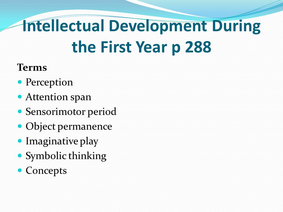 Intellectual Development During the First Year p 288 Terms Perception Attention span Sensorimotor period Object permanence Imaginative play Symbolic t