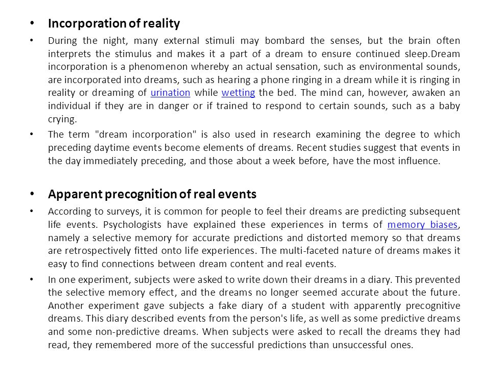 Incorporation of reality During the night, many external stimuli may bombard the senses, but the brain often interprets the stimulus and makes it a part of a dream to ensure continued sleep.Dream incorporation is a phenomenon whereby an actual sensation, such as environmental sounds, are incorporated into dreams, such as hearing a phone ringing in a dream while it is ringing in reality or dreaming of urination while wetting the bed.