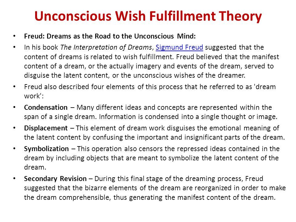 Unconscious Wish Fulfillment Theory Freud: Dreams as the Road to the Unconscious Mind: In his book The Interpretation of Dreams, Sigmund Freud suggested that the content of dreams is related to wish fulfillment.