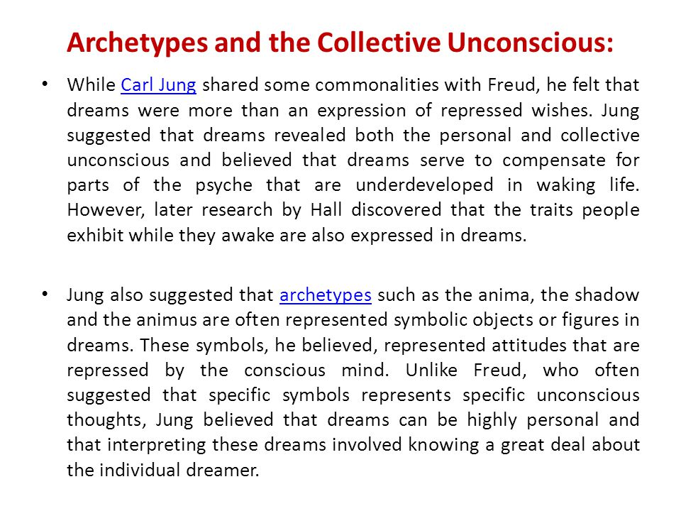 Archetypes and the Collective Unconscious: While Carl Jung shared some commonalities with Freud, he felt that dreams were more than an expression of repressed wishes.