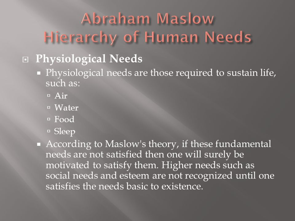  Physiological Needs  Physiological needs are those required to sustain life, such as:  Air  Water  Food  Sleep  According to Maslow s theory, if these fundamental needs are not satisfied then one will surely be motivated to satisfy them.