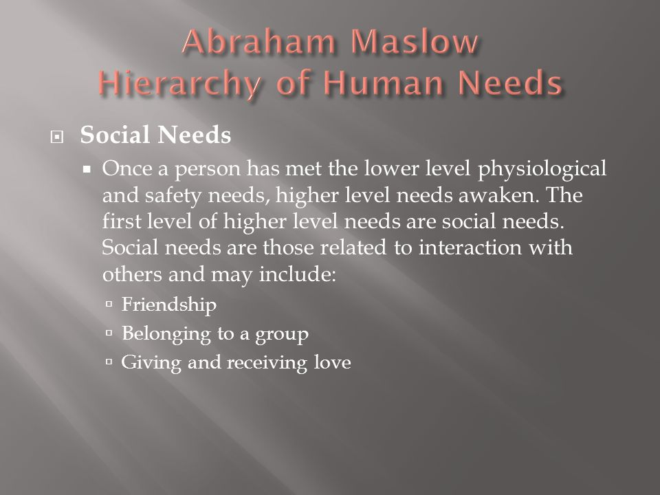  Social Needs  Once a person has met the lower level physiological and safety needs, higher level needs awaken.