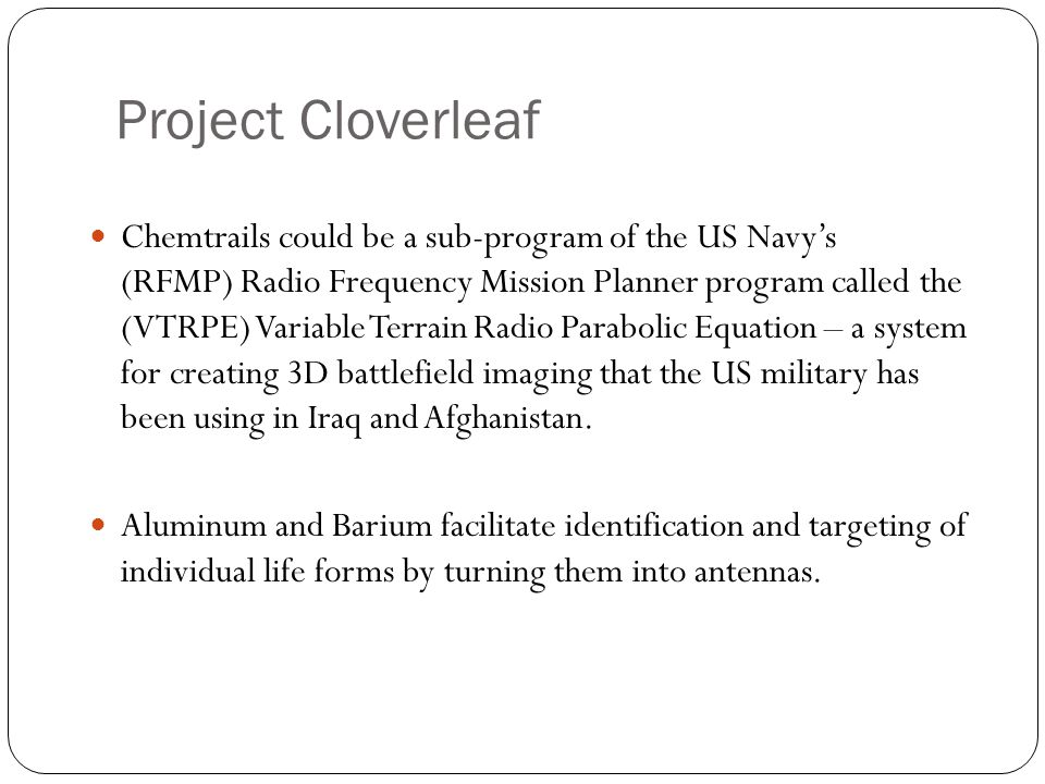 Project Cloverleaf Chemtrails could be a sub-program of the US Navy's (RFMP) Radio Frequency Mission Planner program called the (VTRPE) Variable Terrain Radio Parabolic Equation – a system for creating 3D battlefield imaging that the US military has been using in Iraq and Afghanistan.