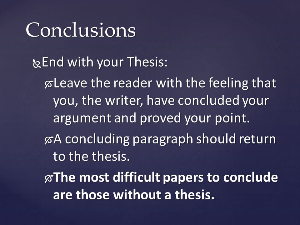  End with your Thesis:  Leave the reader with the feeling that you, the writer, have concluded your argument and proved your point.