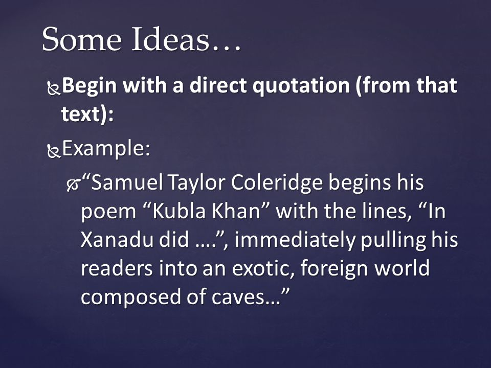  Begin with a direct quotation (from that text):  Example:  Samuel Taylor Coleridge begins his poem Kubla Khan with the lines, In Xanadu did …. , immediately pulling his readers into an exotic, foreign world composed of caves… Some Ideas…