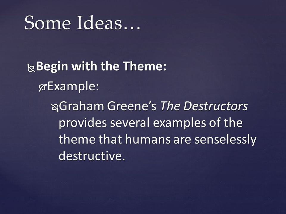  Begin with the Theme:  Example:  Graham Greene's The Destructors provides several examples of the theme that humans are senselessly destructive.