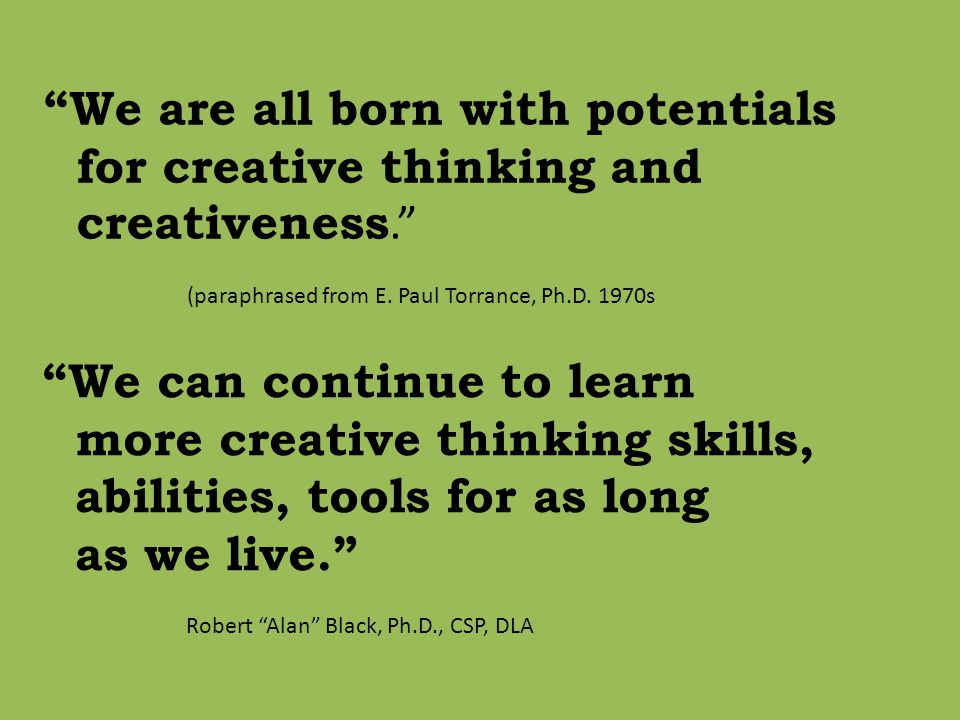 We are all born with potentials for creative thinking and creativeness. (paraphrased from E.