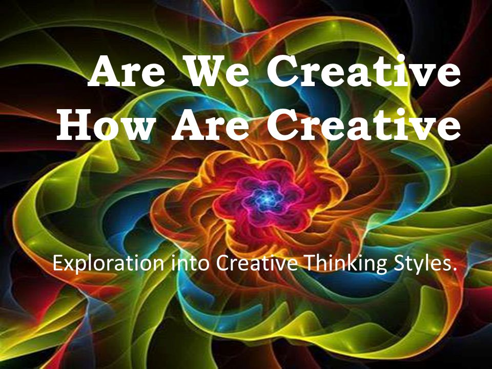 Are We Creative How Are Creative Exploration into Creative Thinking Styles.