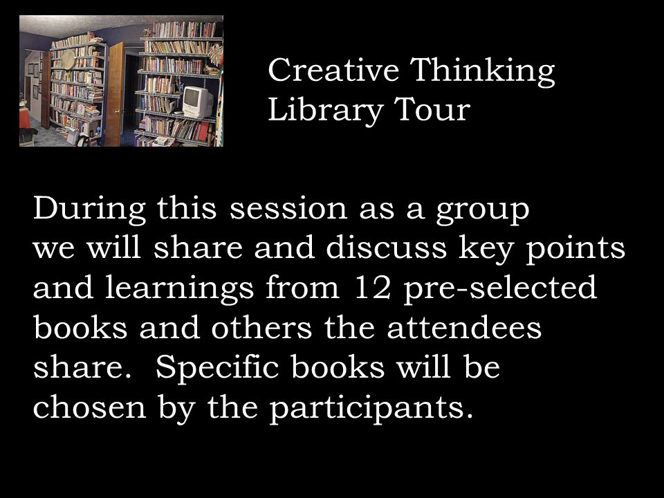 Creative Thinking Library Tour During this session as a group we will share and discuss key points and learnings from 12 pre-selected books and others the attendees share.