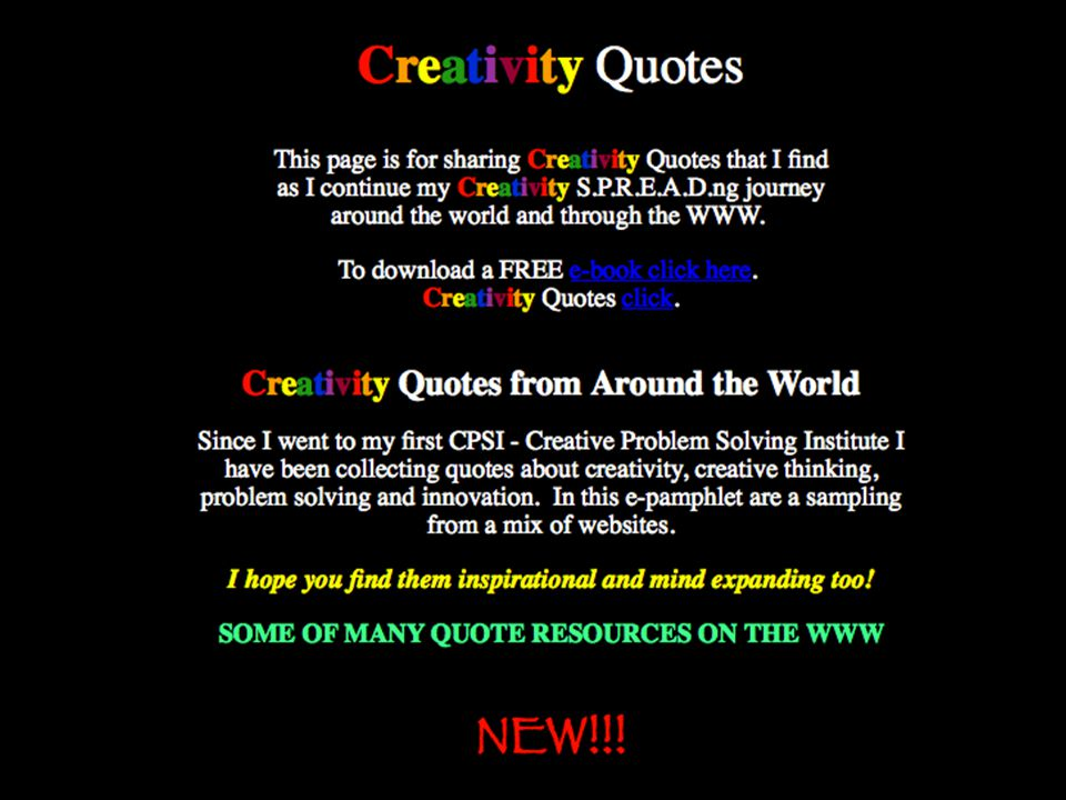 http://www.cre8ng.com/professional-materials/about-me/creativity-quotes SOME OF MANY QUOTE RESOURCES ON THE WWW http://www.scholarisland.org/creativity.htm http://www.mycoted.com/Creativity_Quotes http://www.quotationspage.com/subjects/creativity/ http://en.thinkexist.com/quotations/creativity/ http://www.schipul.com/en/quotes/search.asp?category=creativity http://www.innovationtools.com/Quotes/Quotes.asp http://quotations.home.worldnet.att.net/creativity.html http://www.worldofquotes.com/topic/Creativity/1/index.html http://www.fog.com/quo-ideas.html http://www.quotelady.com/subjects/creativity.html http://quotations.about.com/cs/inspirationquotes/a/Creativity3.htm http://www.ahapuzzles.com/quotes_1.htm http://www.motivational-inspirational-corner.com/getquote.html?categoryid=69 http://www.brainyquote.com/quotes/keywords/creativity.html