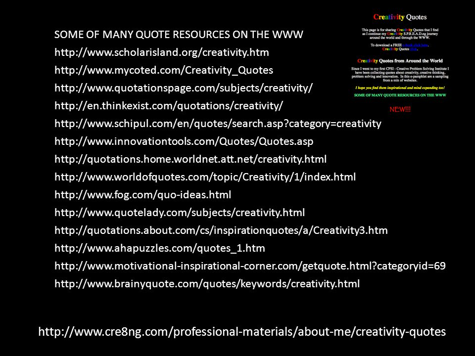 http://www.cre8ng.com/professional-materials/about-me/creativity-quotes SOME OF MANY QUOTE RESOURCES ON THE WWW http://www.scholarisland.org/creativity.htm http://www.mycoted.com/Creativity_Quotes http://www.quotationspage.com/subjects/creativity/ http://en.thinkexist.com/quotations/creativity/ http://www.schipul.com/en/quotes/search.asp category=creativity http://www.innovationtools.com/Quotes/Quotes.asp http://quotations.home.worldnet.att.net/creativity.html http://www.worldofquotes.com/topic/Creativity/1/index.html http://www.fog.com/quo-ideas.html http://www.quotelady.com/subjects/creativity.html http://quotations.about.com/cs/inspirationquotes/a/Creativity3.htm http://www.ahapuzzles.com/quotes_1.htm http://www.motivational-inspirational-corner.com/getquote.html categoryid=69 http://www.brainyquote.com/quotes/keywords/creativity.html